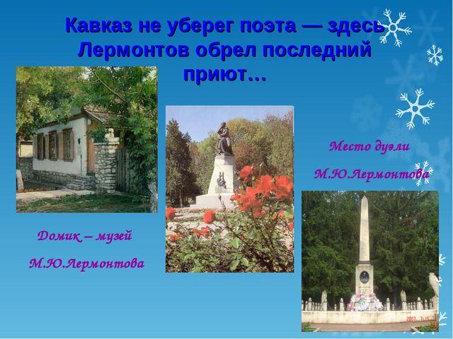Кавказ не уберег поэта — здесь Лермонтов обрел последний приют… Домик – музей...