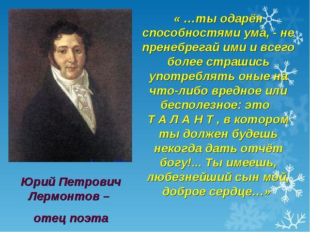 Юрий Петрович Лермонтов – отец поэта « …ты одарён способностями ума, - не пре...