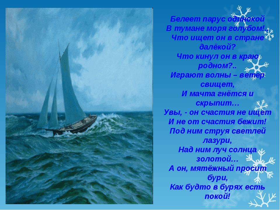 Белеет парус одинокой В тумане моря голубом!.. Что ищет он в стране далёкой?...