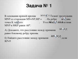 Задача № 1 В основании прямой призмы лежит треугольник MNP со сторонами MN=NP
