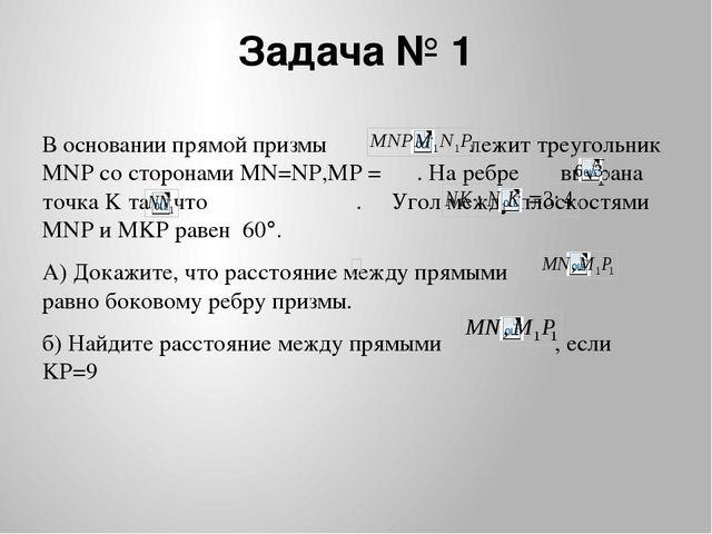 Задача № 1 В основании прямой призмы лежит треугольник MNP со сторонами MN=NP...