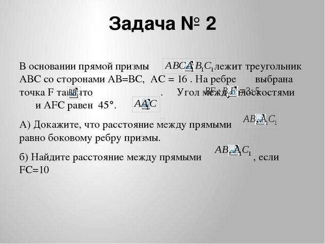 Задача № 2 В основании прямой призмы лежит треугольник АВС со сторонами АВ=ВС...