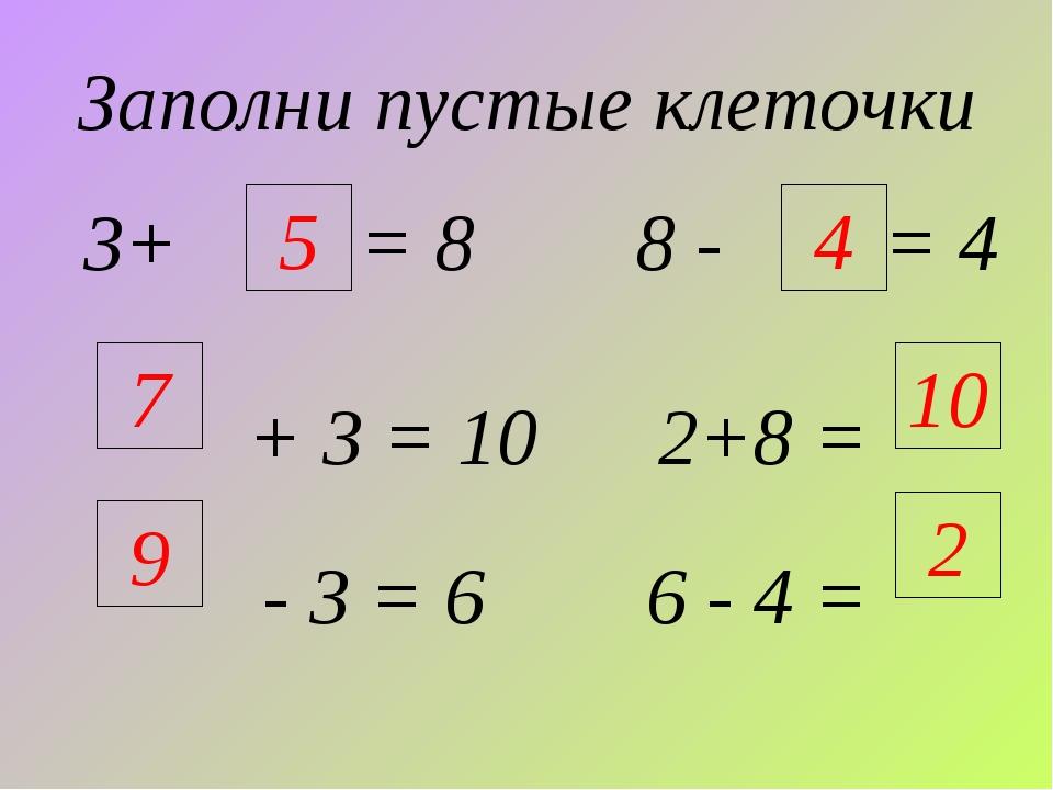 Заполни пустые клеточки 3+ = 8 8 - = 4 + 3 = 10 2+8 = - 3 = 6 6 - 4 = 9 4 5 7...