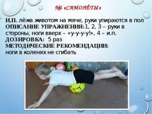 №6 «САМОЛЁТЫ» И.П. лёжа животом на мяче, руки упираются в пол ОПИСАНИЕ УПРАЖ