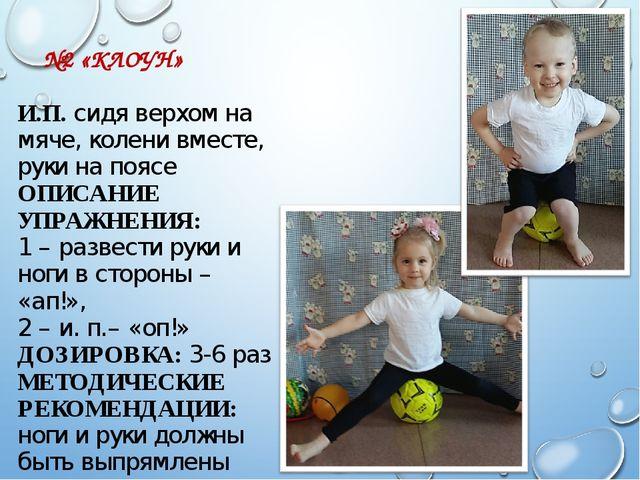 №2 «КЛОУН» И.П. сидя верхом на мяче, колени вместе, руки на поясе ОПИСАНИЕ У...