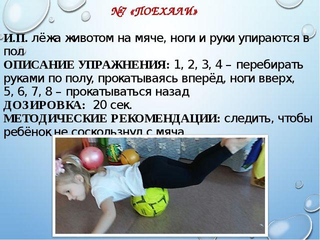 №7 «ПОЕХАЛИ» И.П. лёжа животом на мяче, ноги и руки упираются в пол ОПИСАНИЕ...