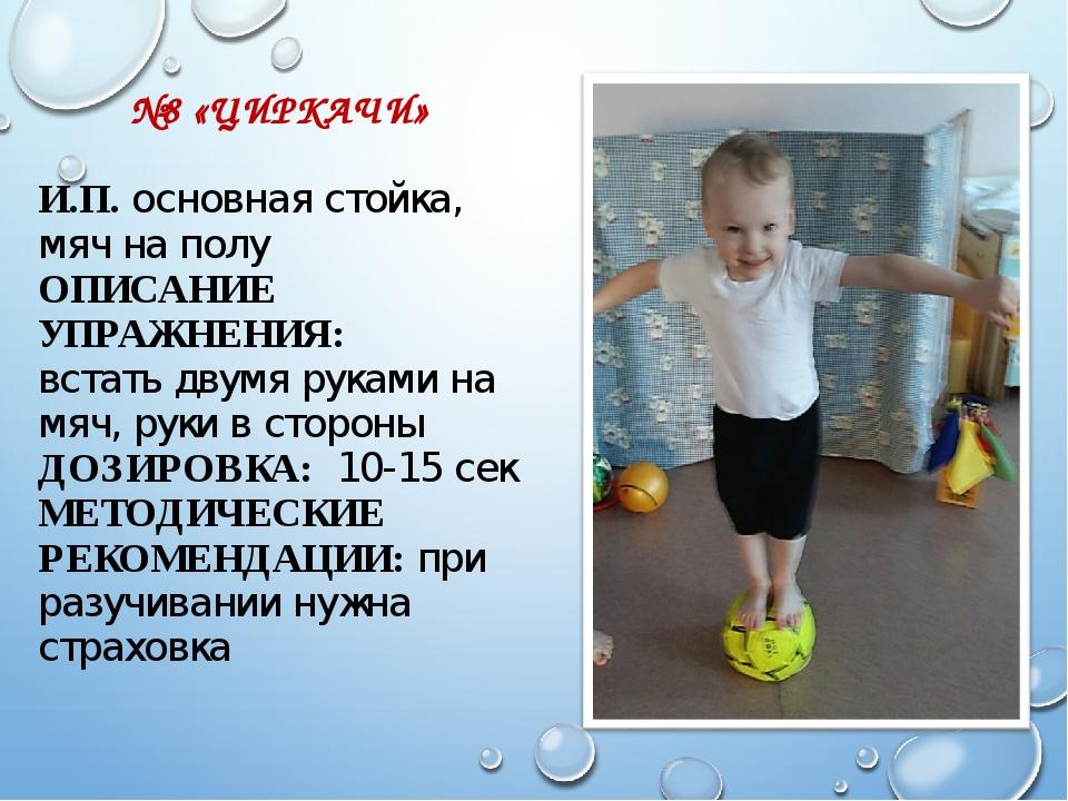 №8 «ЦИРКАЧИ» И.П. основная стойка, мяч на полу ОПИСАНИЕ УПРАЖНЕНИЯ: встать д...