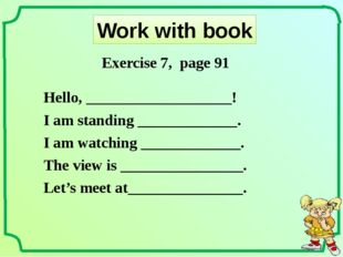 Work with book Hello, ___________________! I am standing _____________. I am