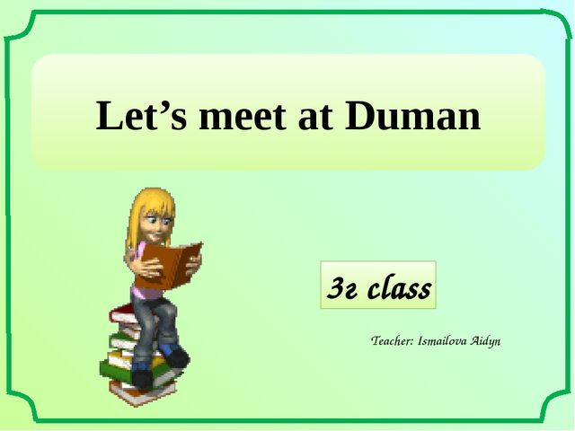 3г class Teacher: Ismailova Aidyn Let's meet at Duman