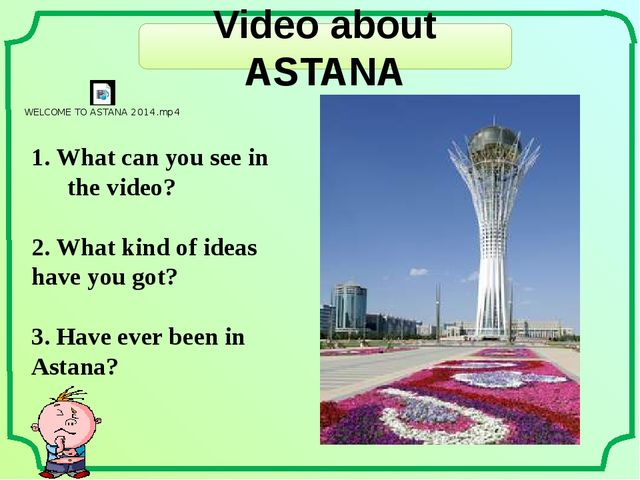Video about ASTANA 1. What can you see in the video? 2. What kind of ideas ha...