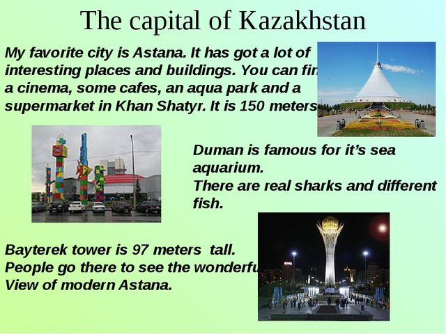 The capital of Kazakhstan My favorite city is Astana. It has got a lot of int...