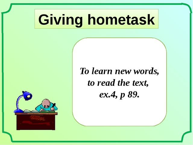Giving hometask To learn new words, to read the text, ex.4, p 89.