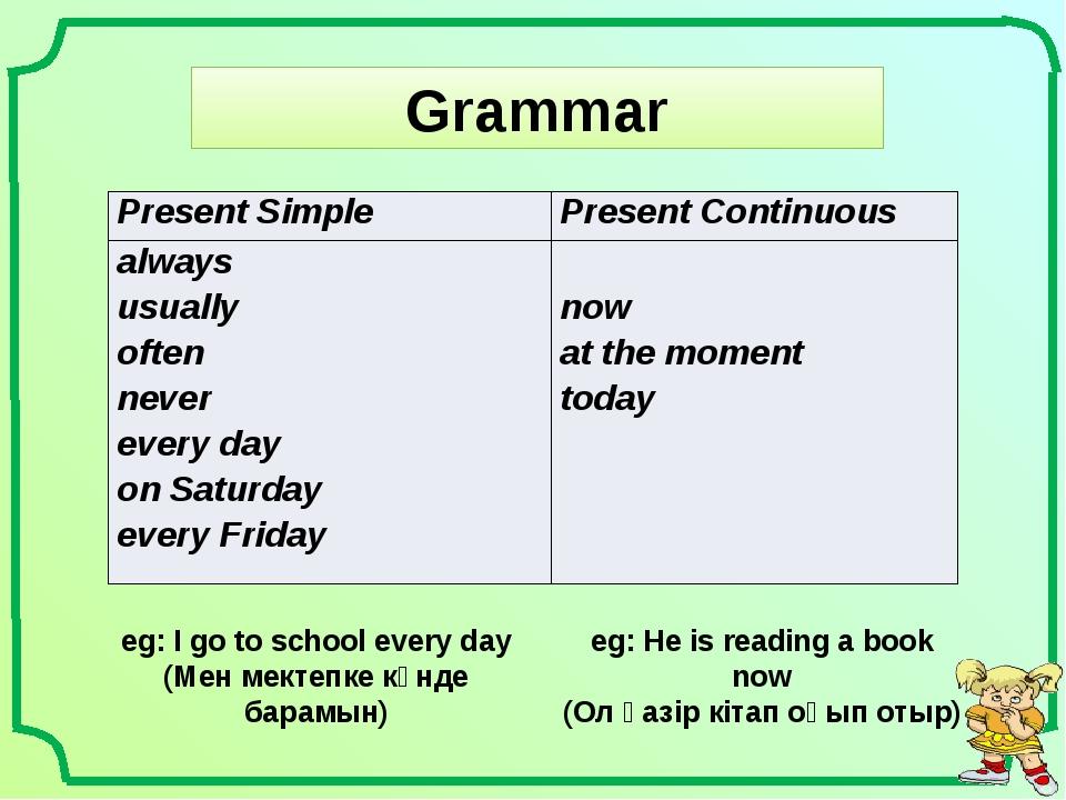 Grammar eg: I go to school every day (Мен мектепке күнде барамын) eg: He is r...