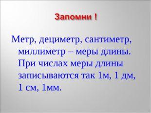 Метр, дециметр, сантиметр, миллиметр – меры длины. При числах меры длины запи