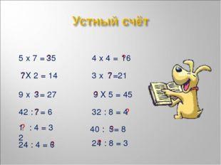 5 х 7 = ? 35 4 х 4 = ? 16 Х 2 = 14 ? 7 3 х =21 ? 7 9 х = 27 ? 3 Х 5 = 45 ? 9