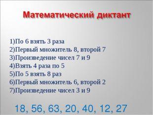 По 6 взять 3 раза Первый множитель 8, второй 7 Произведение чисел 7 и 9 Взять