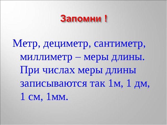 Метр, дециметр, сантиметр, миллиметр – меры длины. При числах меры длины запи...
