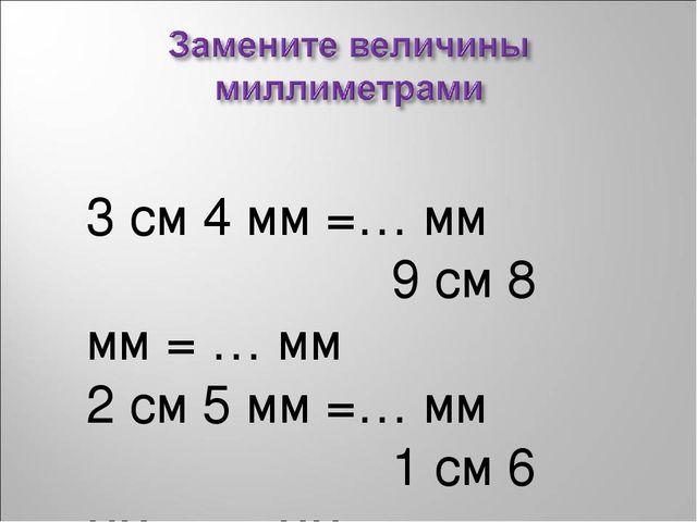 3 см 4 мм =… мм 9 см 8 мм = … мм 2 см 5 мм =… мм 1 см 6 мм = … мм