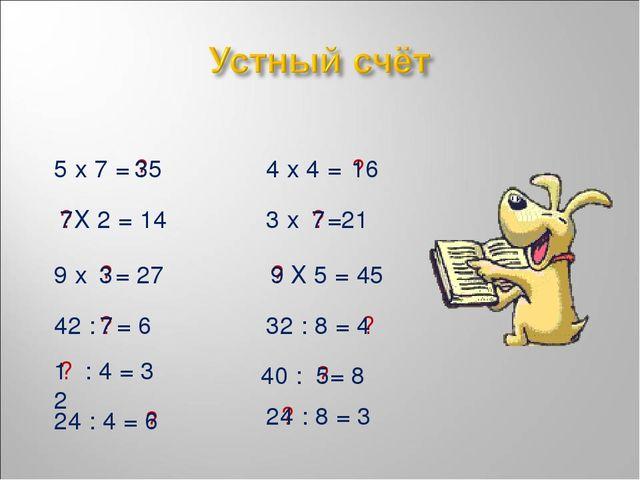 5 х 7 = ? 35 4 х 4 = ? 16 Х 2 = 14 ? 7 3 х =21 ? 7 9 х = 27 ? 3 Х 5 = 45 ? 9...