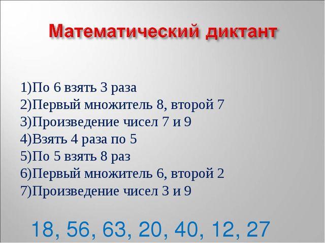 По 6 взять 3 раза Первый множитель 8, второй 7 Произведение чисел 7 и 9 Взять...