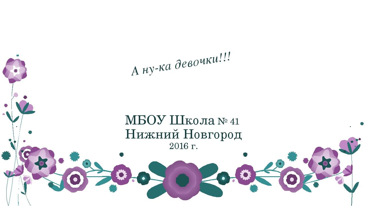 А ну-ка девочки!!! МБОУ Школа № 41 Нижний Новгород 2016 г.