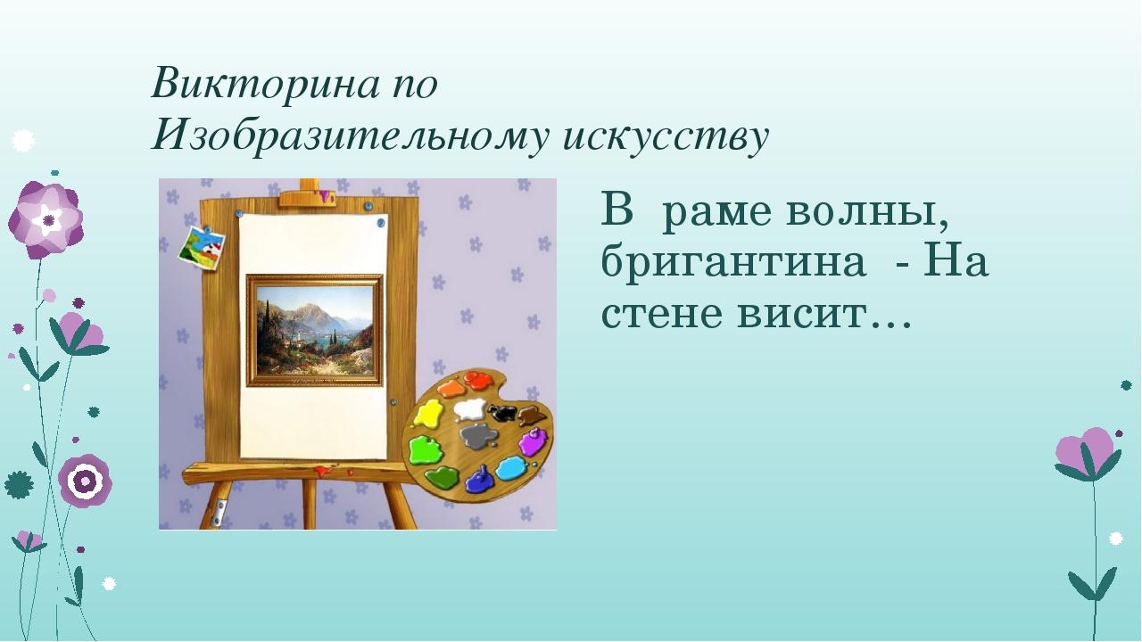 Викторина по Изобразительному искусству В раме волны, бригантина - На стене...