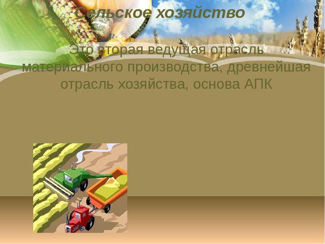 Сельское хозяйство Это вторая ведущая отрасль материального производства, дре...