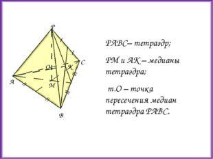 PABC– тетраэдр; РМ и АК – медианы тетраэдра; т.О – точка пересечения медиан т