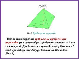 Менее симметричны правильные треугольные пирамиды (т.е. тетраэдры с равными г