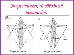 Энергетический звёздный тетраэдр. Вокруг женщины. Вокруг мужчины.