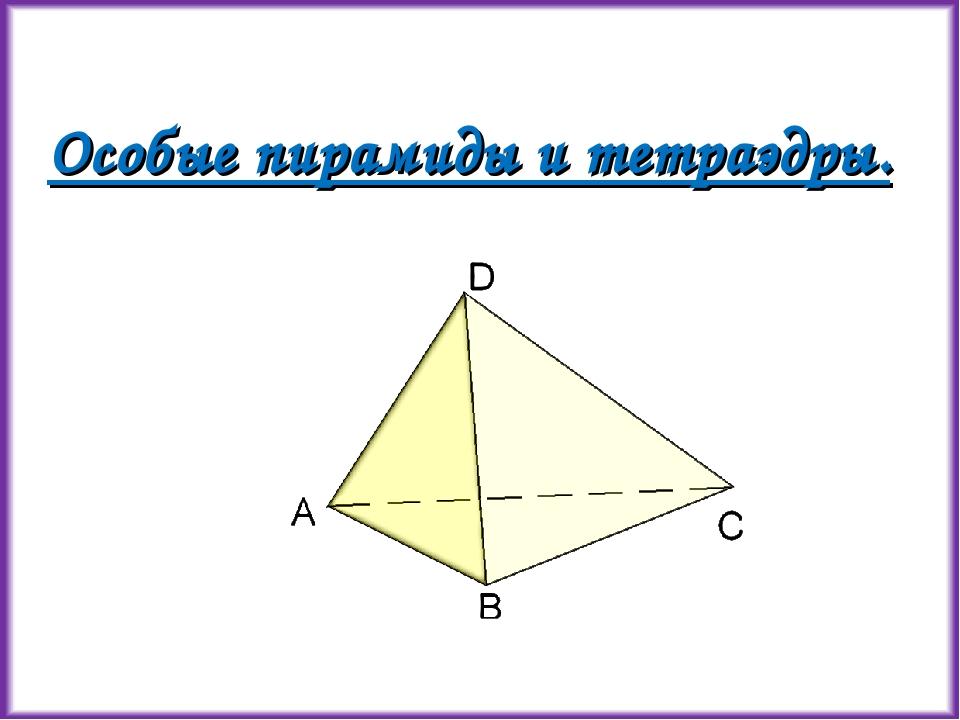 Особые пирамиды и тетраэдры.