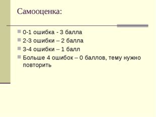 Самооценка: 0-1 ошибка - 3 балла 2-3 ошибки – 2 балла 3-4 ошибки – 1 балл Бол
