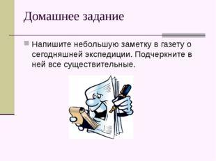 Домашнее задание Напишите небольшую заметку в газету о сегодняшней экспедиции