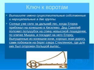 Ключ к воротам Выпишите имена существительные собственные и нарицательные в д