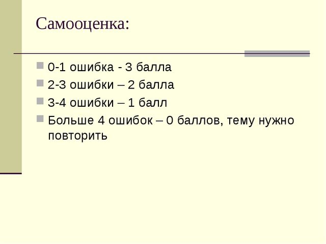 Самооценка: 0-1 ошибка - 3 балла 2-3 ошибки – 2 балла 3-4 ошибки – 1 балл Бол...
