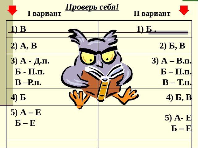 I вариант II вариант Проверь себя! 1) В 1) Б . 2) А, В 2) Б, В 3) А - Д.п. Б...
