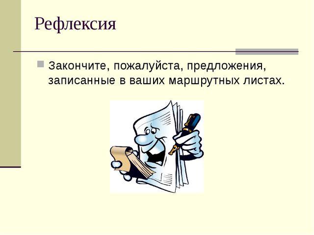 Рефлексия Закончите, пожалуйста, предложения, записанные в ваших маршрутных л...