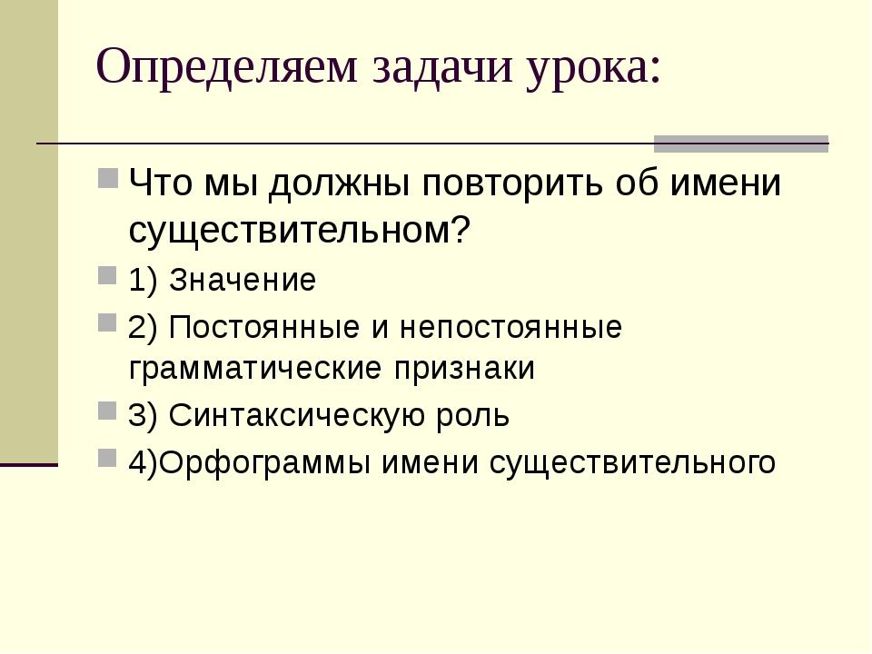 Определяем задачи урока: Что мы должны повторить об имени существительном? 1)...
