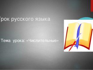 Урок русского языка Тема урока: «Числительные»