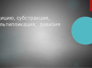 Адицию, субстракция, мультипликация, дивизия