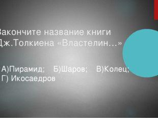 Закончите название книги Дж.Толкиена «Властелин…» А)Пирамид; Б)Шаров; В)Колец