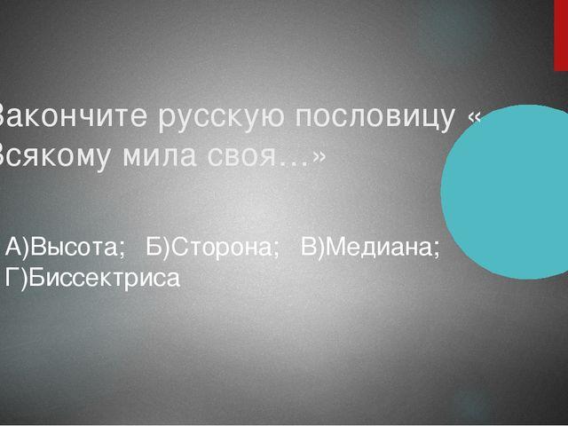 Закончите русскую пословицу « Всякому мила своя…» А)Высота; Б)Сторона; В)Меди...