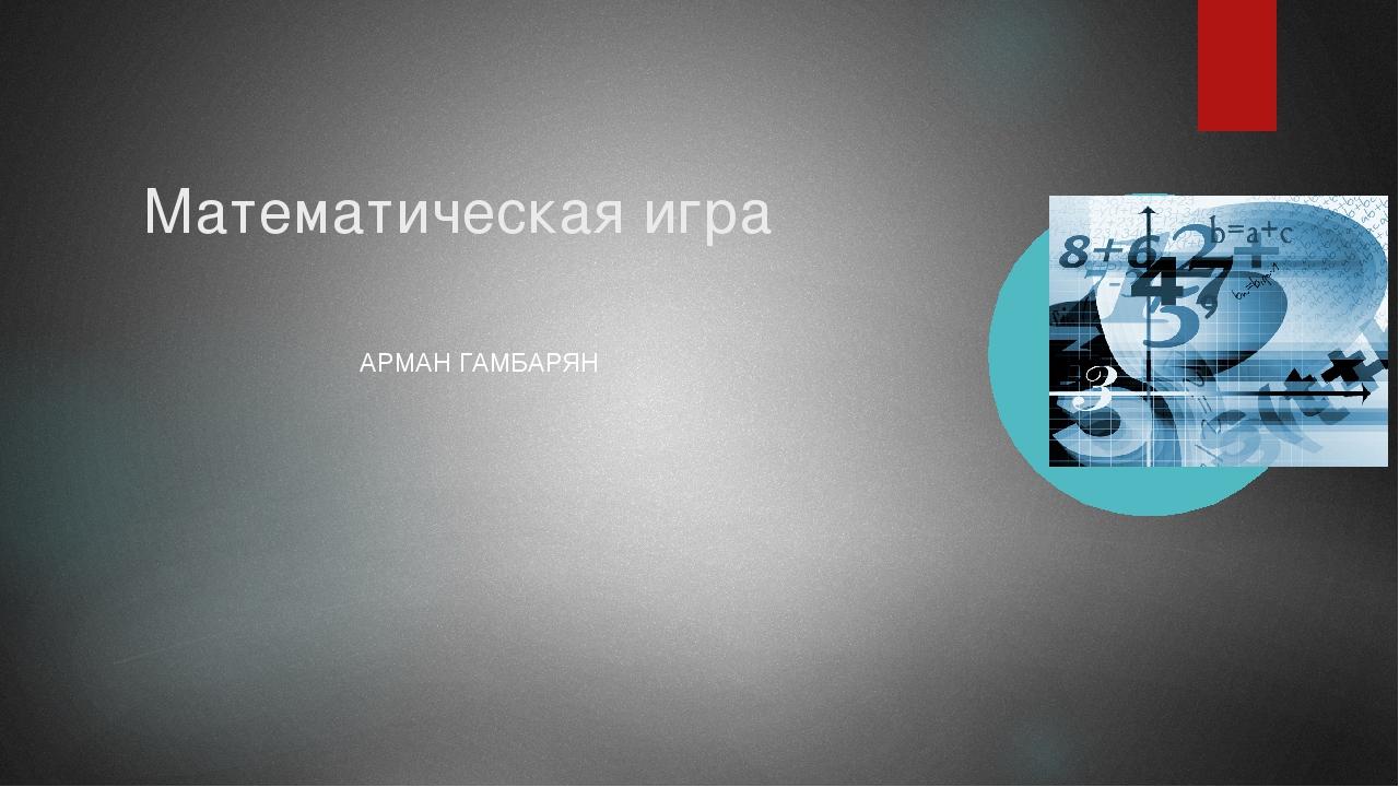 Математическая игра АРМАН ГАМБАРЯН