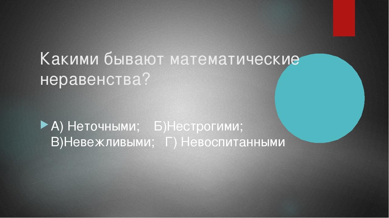 Какими бывают математические неравенства? А) Неточными; Б)Нестрогими; В)Невеж...