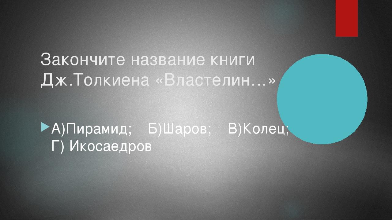Закончите название книги Дж.Толкиена «Властелин…» А)Пирамид; Б)Шаров; В)Колец...