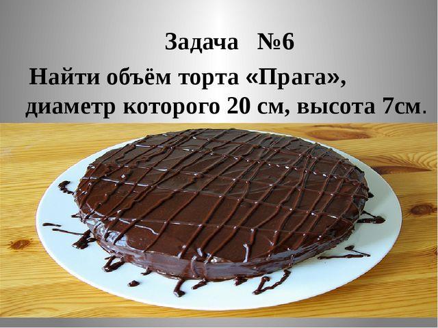 Задача №6 Найти объём торта «Прага», диаметр которого 20 см, высота 7см.