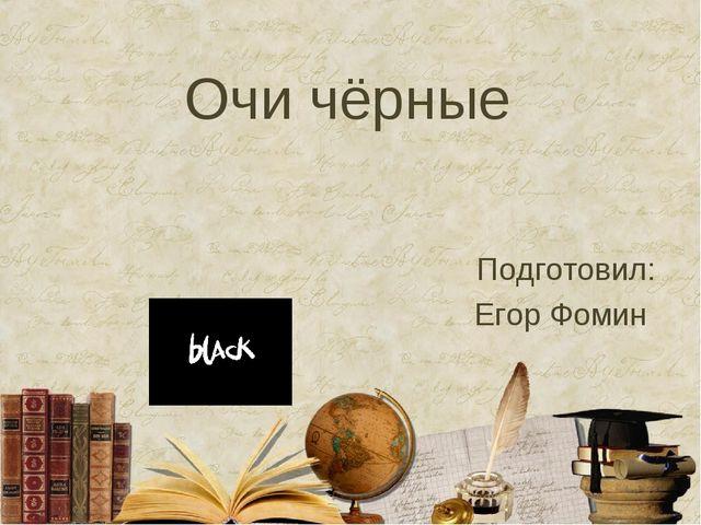 Очи чёрные Подготовил: Егор Фомин