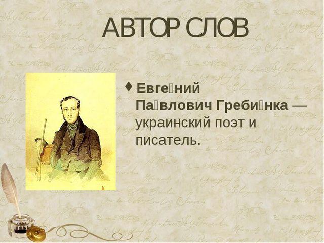 АВТОР СЛОВ Евге́ний Па́вловичГреби́нка— украинский поэт и писатель.