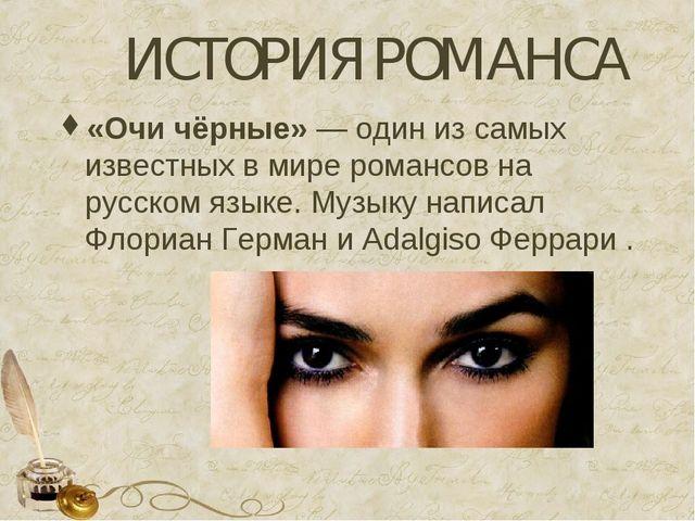 ИСТОРИЯ РОМАНСА «Очи чёрные»— один из самых известных в миреромансовна рус...
