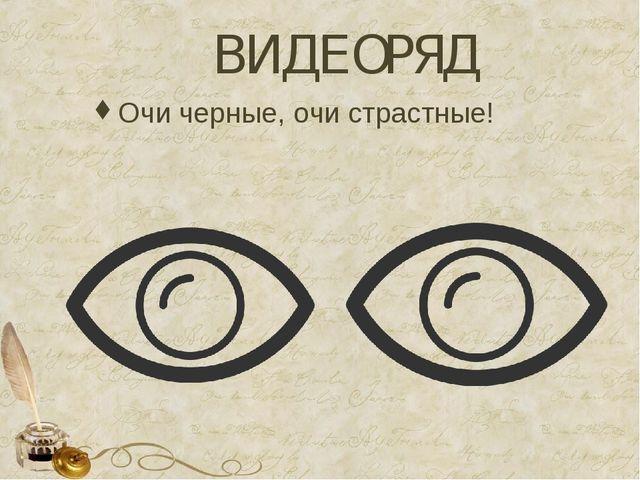 ВИДЕОРЯД Очи черные, очи страстные!